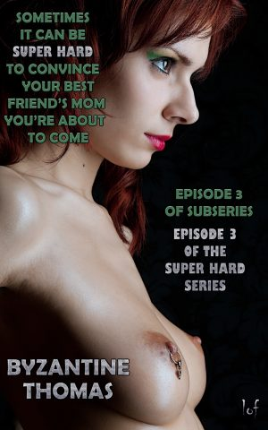 LOF New Release: Sometimes It Can Be Super Hard To Convince Your Best Friend's Mom You're About To Come: Episode 3; Super Hard: Episode 3 by Byzantine Thomas